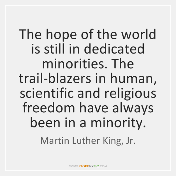The hope of the world is still in dedicated minorities. The trail-blazers ...
