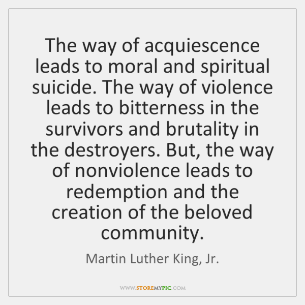 The way of acquiescence leads to moral and spiritual suicide. The way ...
