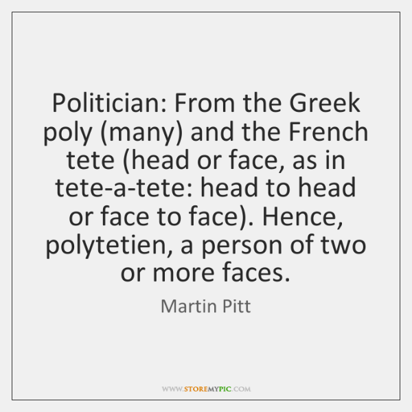 Politician: From the Greek poly (many) and the French tete (head or ...