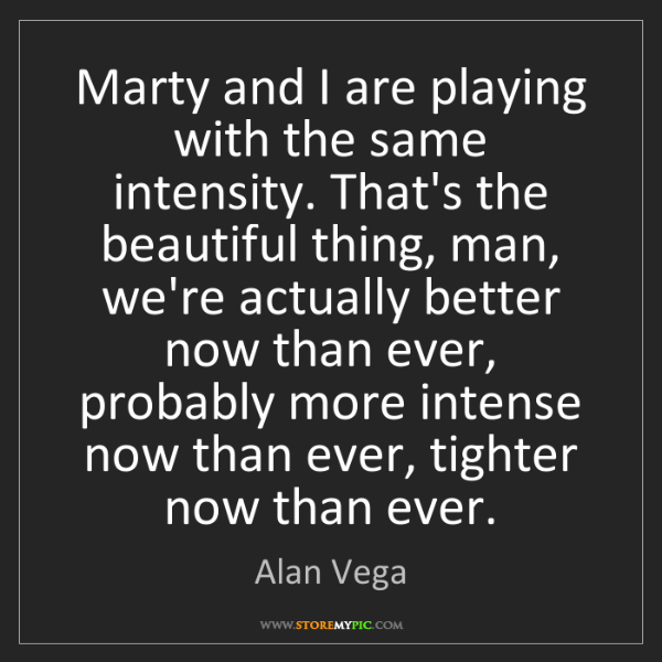 Alan Vega: Marty and I are playing with the same intensity. That's...