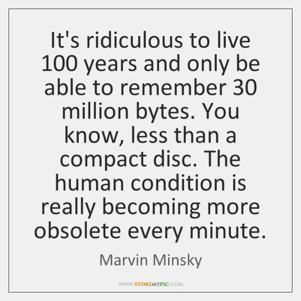 It's ridiculous to live 100 years and only be able to remember 30 million ...