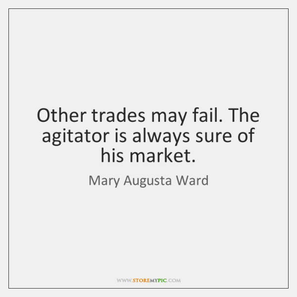 Other trades may fail. The agitator is always sure of his market.