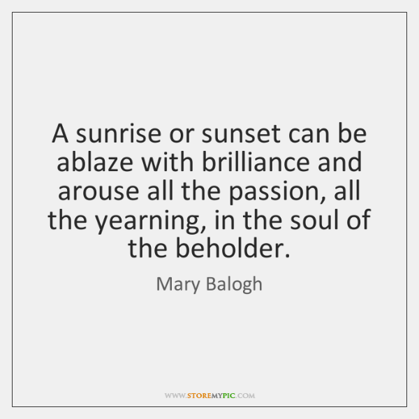 A sunrise or sunset can be ablaze with brilliance and arouse all ...