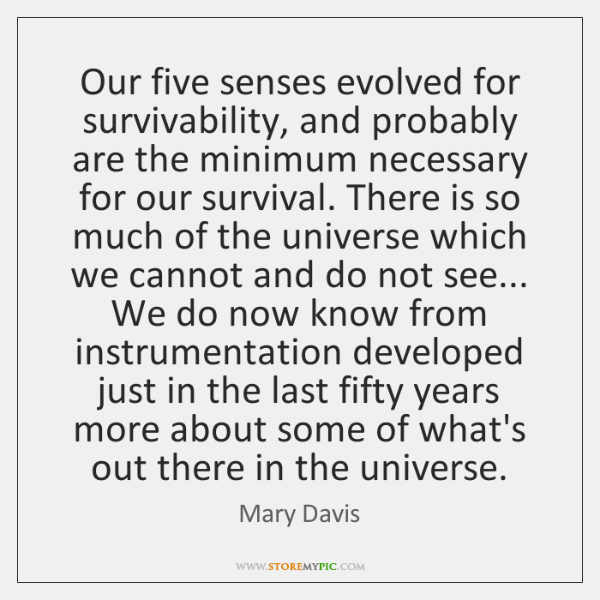 Our five senses evolved for survivability, and probably are the minimum necessary ...