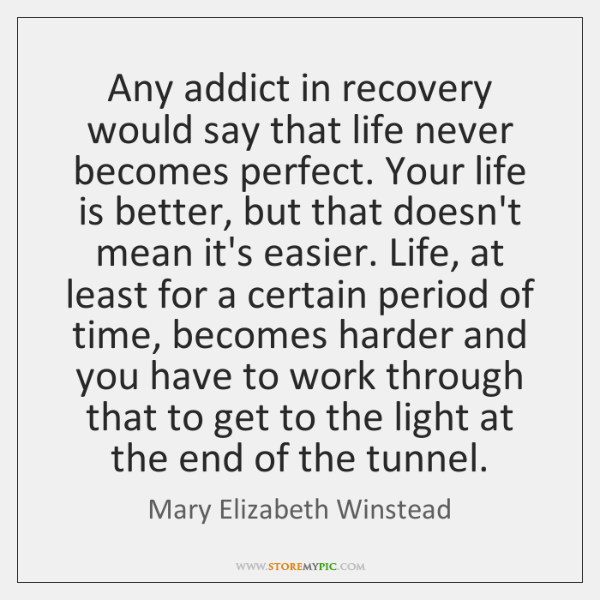 Any addict in recovery would say that life never becomes perfect. Your ...