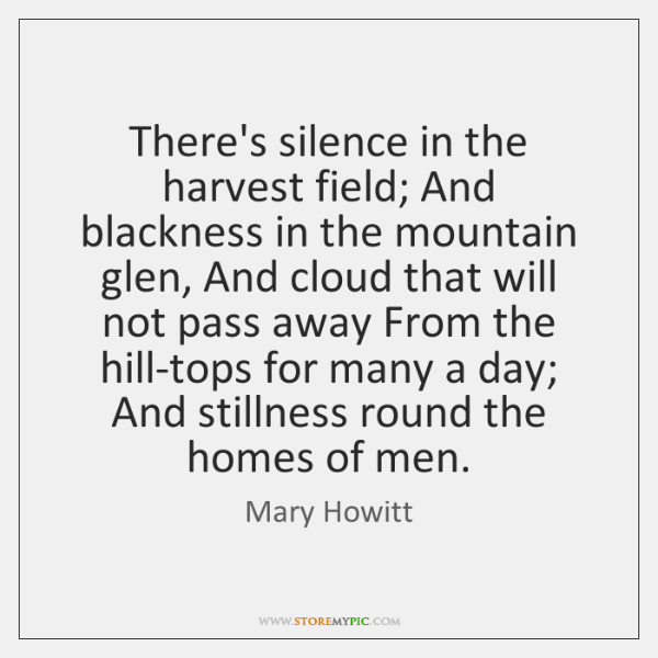 There's silence in the harvest field; And blackness in the mountain glen, ...