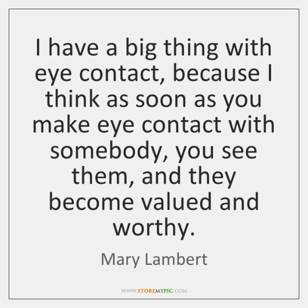 I have a big thing with eye contact, because I think as ...