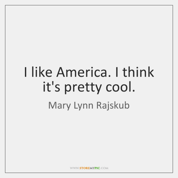 I like America. I think it's pretty cool.
