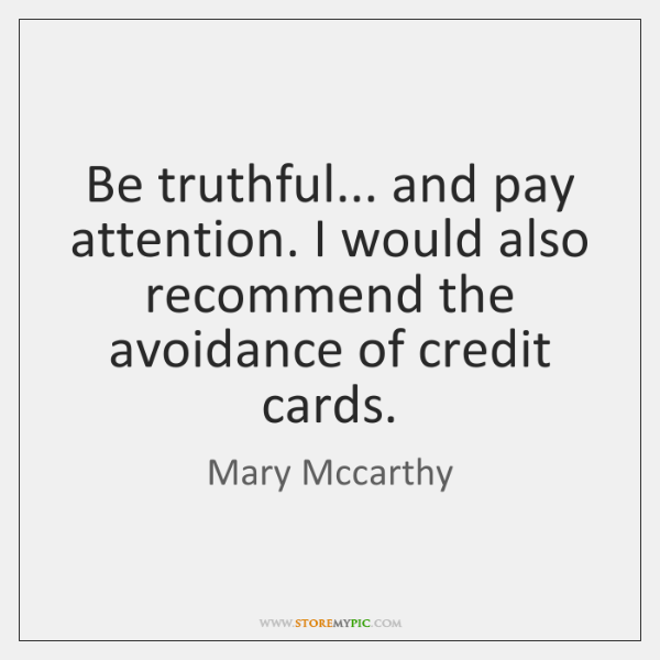 Be truthful... and pay attention. I would also recommend the avoidance of ...