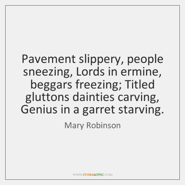 Pavement slippery, people sneezing, Lords in ermine, beggars freezing; Titled gluttons dainties ...
