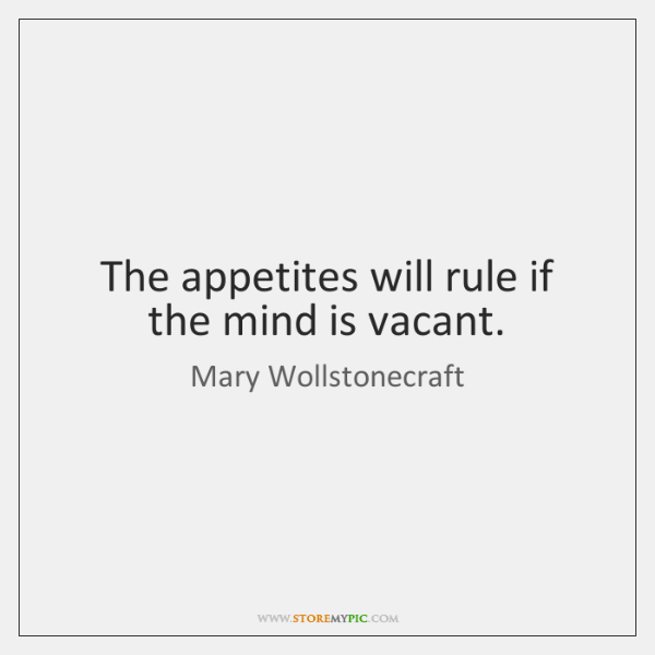 The appetites will rule if the mind is vacant.