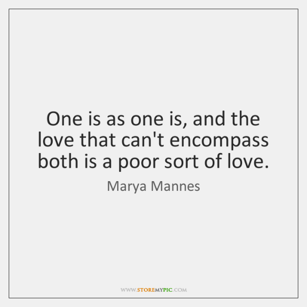One is as one is, and the love that can't encompass both ...