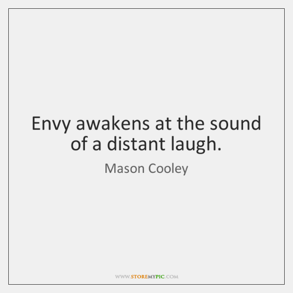 Envy awakens at the sound of a distant laugh.