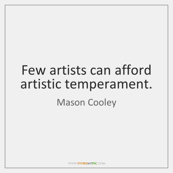 Few artists can afford artistic temperament.