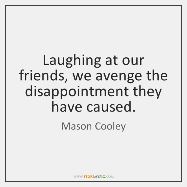 Laughing at our friends, we avenge the disappointment they have caused.