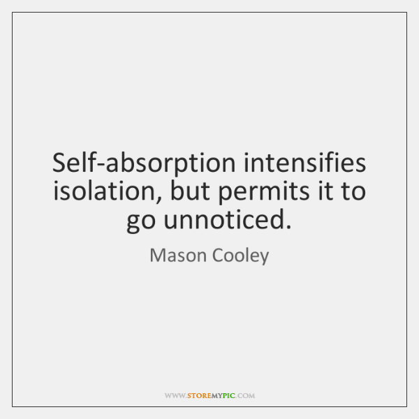 Self-absorption intensifies isolation, but permits it to go unnoticed.