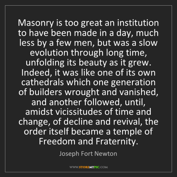 Joseph Fort Newton: Masonry is too great an institution to have been made...