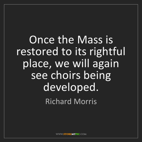 Richard Morris: Once the Mass is restored to its rightful place, we will...