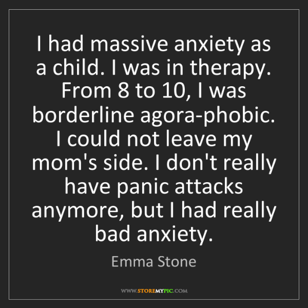 Emma Stone: I had massive anxiety as a child. I was in therapy. From...