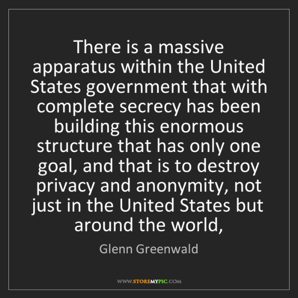 Glenn Greenwald: There is a massive apparatus within the United States...