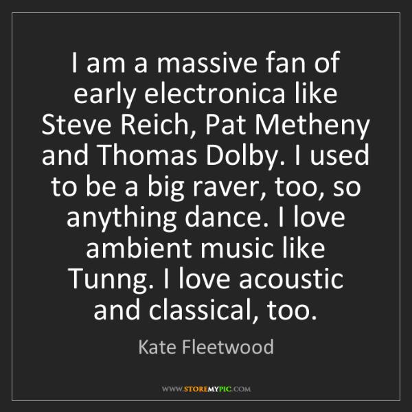 Kate Fleetwood: I am a massive fan of early electronica like Steve Reich,...