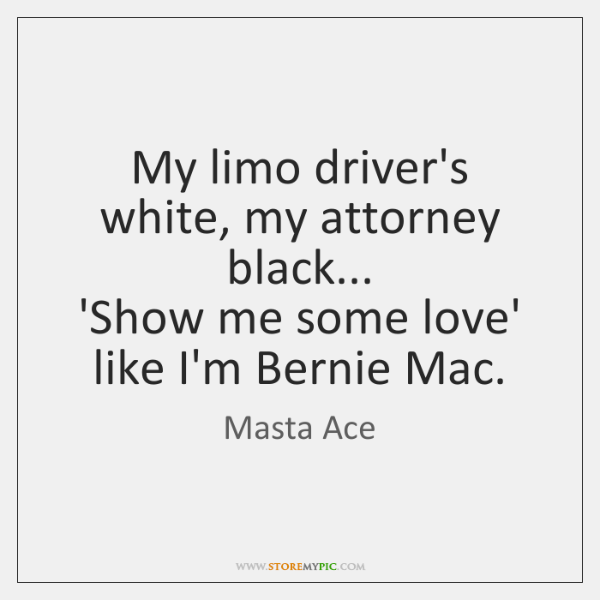 My limo driver's white, my attorney black...  'Show me some love' like ...