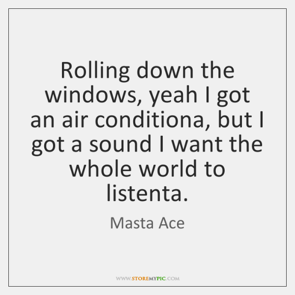 Rolling down the windows, yeah I got an air conditiona, but I ...