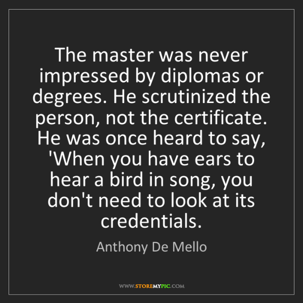 Anthony De Mello: The master was never impressed by diplomas or degrees....
