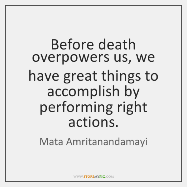 Before death overpowers us, we have great things to accomplish by performing ...