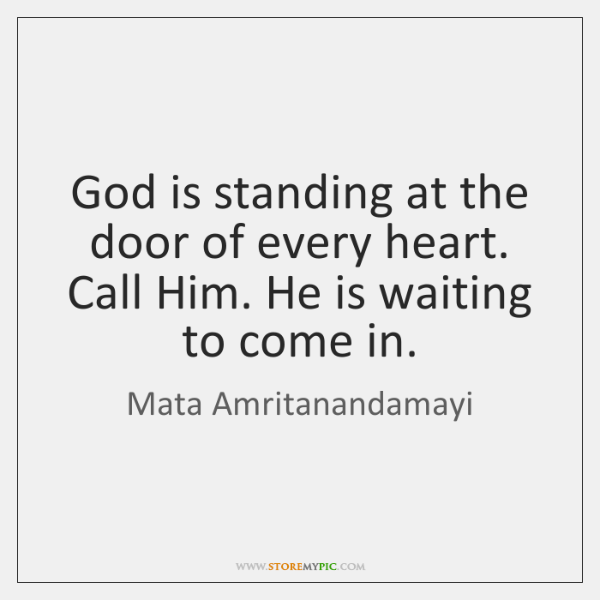 God is standing at the door of every heart. Call Him. He ...