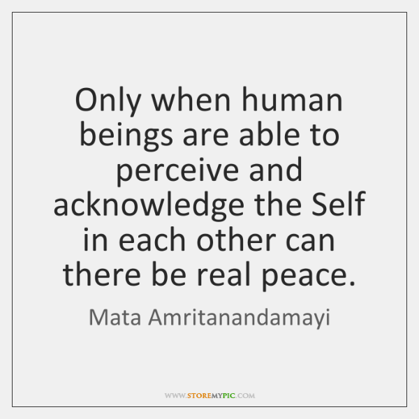 Only when human beings are able to perceive and acknowledge the Self ...