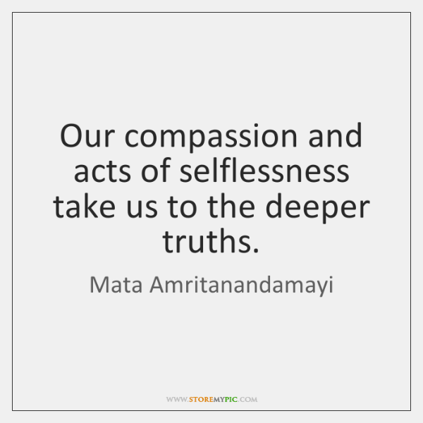Our compassion and acts of selflessness take us to the deeper truths.
