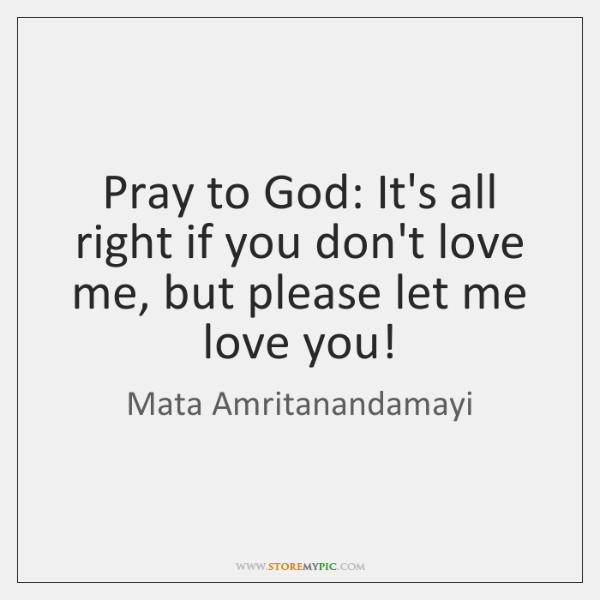 Pray to God: It's all right if you don't love me, but ...