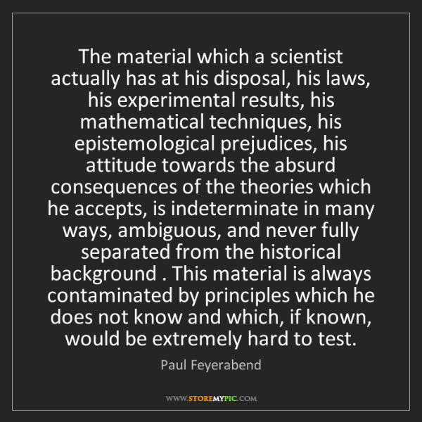 Paul Feyerabend: The material which a scientist actually has at his disposal,...