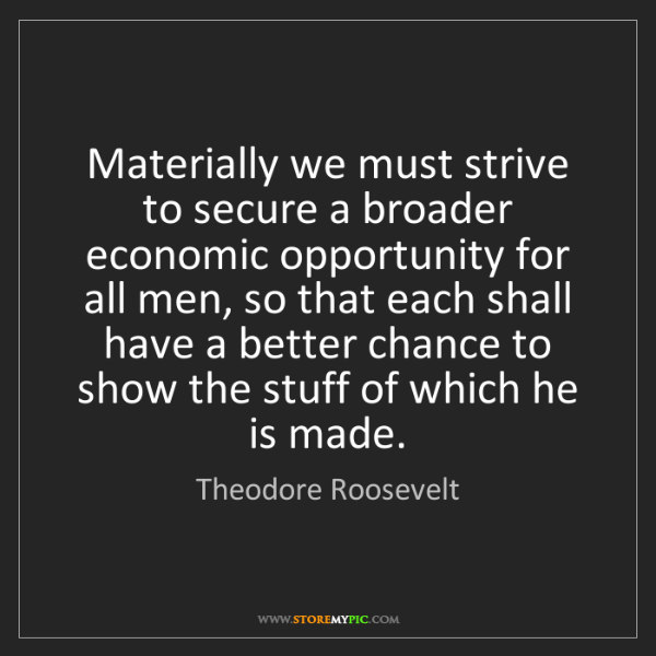 Theodore Roosevelt: Materially we must strive to secure a broader economic...