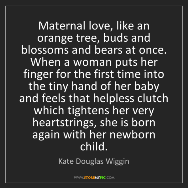 Kate Douglas Wiggin: Maternal love, like an orange tree, buds and blossoms...