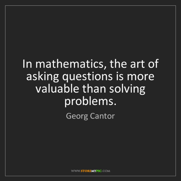 Georg Cantor: In mathematics, the art of asking questions is more valuable...