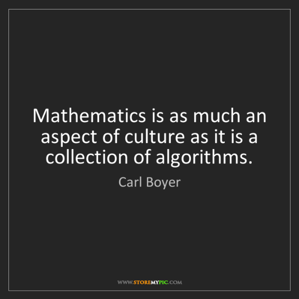 Carl Boyer: Mathematics is as much an aspect of culture as it is...