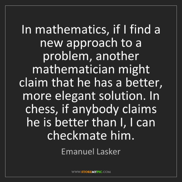 Emanuel Lasker: In mathematics, if I find a new approach to a problem,...
