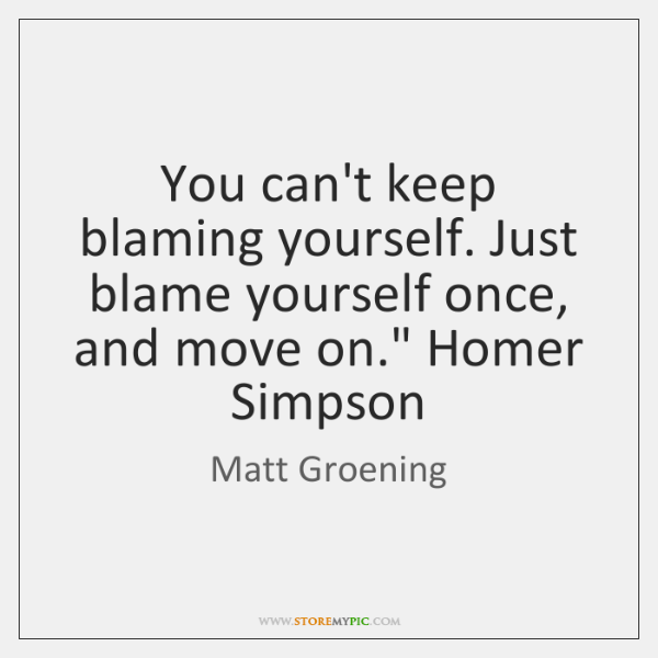 "You can't keep blaming yourself. Just blame yourself once, and move on."" ..."