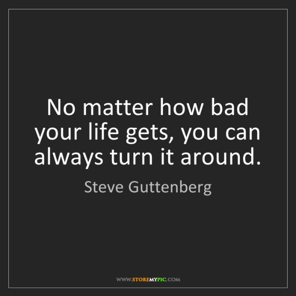 Steve Guttenberg: No matter how bad your life gets, you can always turn...