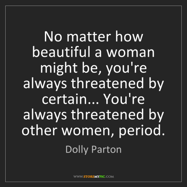 Dolly Parton: No matter how beautiful a woman might be, you're always...