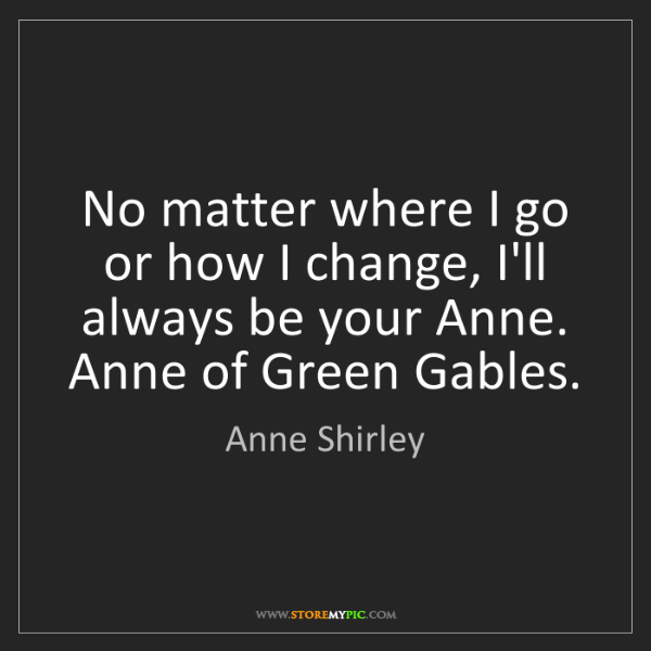 Anne Shirley: No matter where I go or how I change, I'll always be...