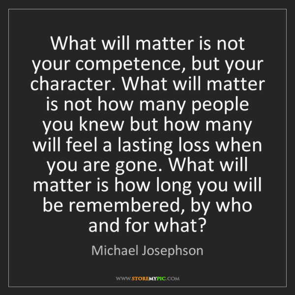 Michael Josephson: What will matter is not your competence, but your character....