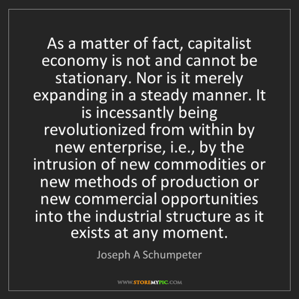 Joseph A Schumpeter: As a matter of fact, capitalist economy is not and cannot...