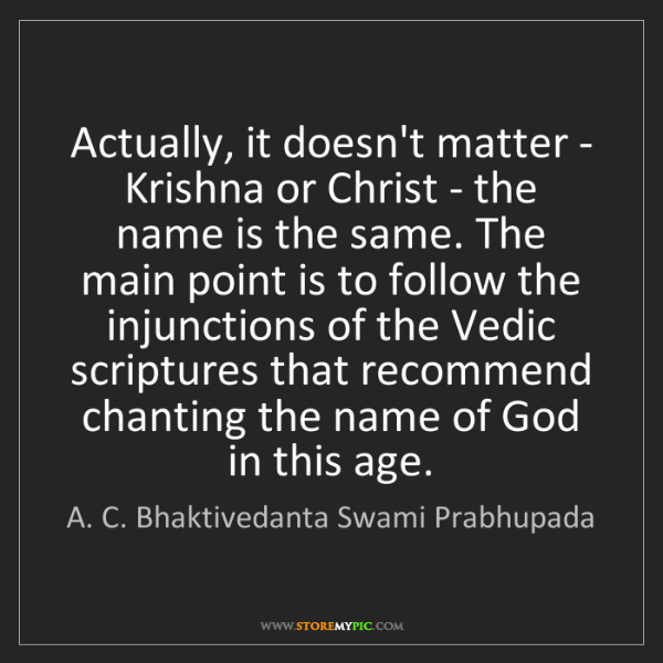 A. C. Bhaktivedanta Swami Prabhupada: Actually, it doesn't matter - Krishna or Christ - the...