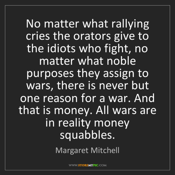 Margaret Mitchell: No matter what rallying cries the orators give to the...