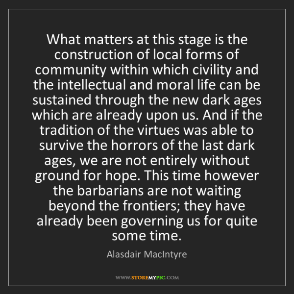 Alasdair MacIntyre: What matters at this stage is the construction of local...