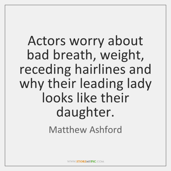 Actors worry about bad breath, weight, receding hairlines and why their leading ...