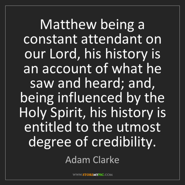 Adam Clarke: Matthew being a constant attendant on our Lord, his history...